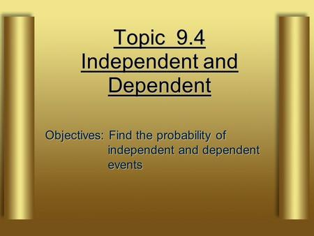 Topic 9.4 Independent and Dependent Objectives: Find the probability of independent and dependent events.