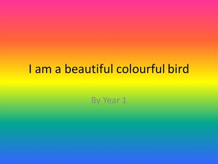 I am a beautiful colourful bird By Year 1. I am a beautiful colourful bird I have purple on myself and I have blue and orange My body is colourful as.