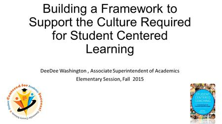 Building a Framework to Support the Culture Required for Student Centered Learning DeeDee Washington, Associate Superintendent of Academics Elementary.