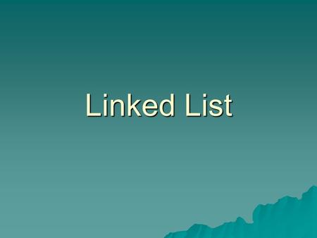 Linked List.  Is a series of connected nodes, where each node is a data structure with data and pointer(s) Advantages over array implementation  Can.