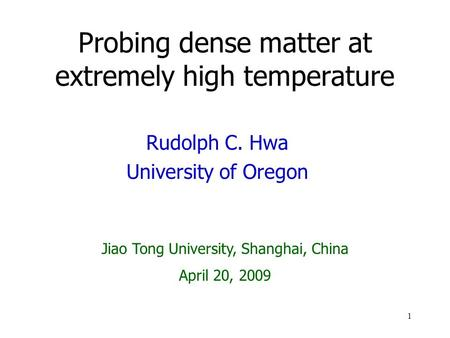 1 Probing dense matter at extremely high temperature Rudolph C. Hwa University of Oregon Jiao Tong University, Shanghai, China April 20, 2009.
