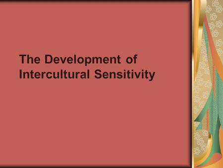 The Development of Intercultural Sensitivity. Denial A denial of difference may occur when physical or social isolation precludes any contact at all with.