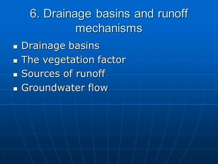 6. Drainage basins and runoff mechanisms Drainage basins Drainage basins The vegetation factor The vegetation factor Sources of runoff Sources of runoff.
