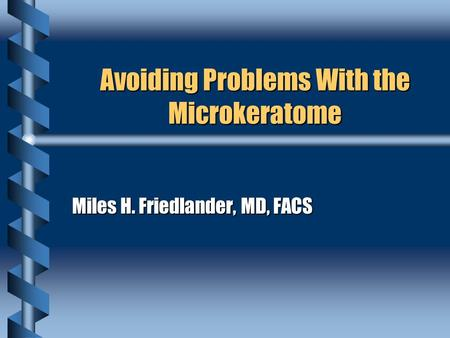 Avoiding Problems With the Microkeratome Miles H. Friedlander, MD, FACS.