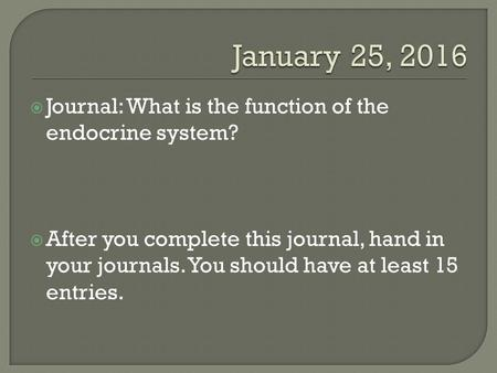 Journal: What is the function of the endocrine system?  After you complete this journal, hand in your journals. You should have at least 15 entries.
