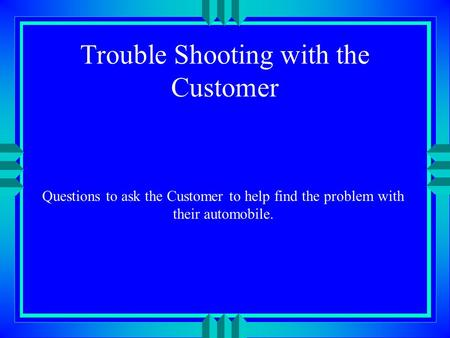 Trouble Shooting with the Customer Questions to ask the Customer to help find the problem with their automobile.