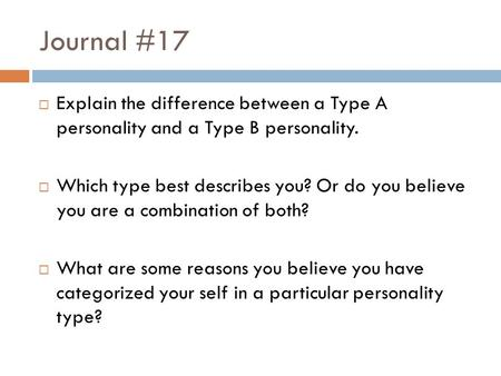 Journal #17  Explain the difference between a Type A personality and a Type B personality.  Which type best describes you? Or do you believe you are.