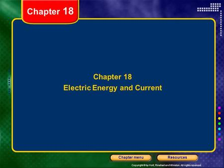Copyright © by Holt, Rinehart and Winston. All rights reserved. ResourcesChapter menu Chapter 18 Electric Energy and Current Chapter 18.