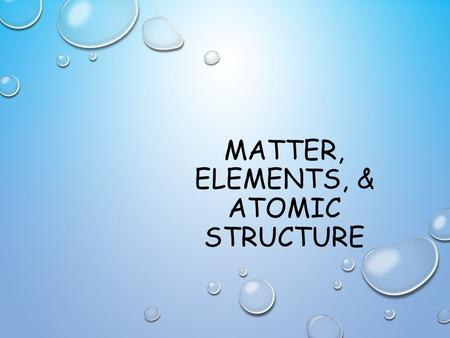 MATTER, ELEMENTS, & ATOMIC STRUCTURE. MATTER Matter is anything that has mass and takes up space. Ex: buildings, a fork, air, your clothes, etc….