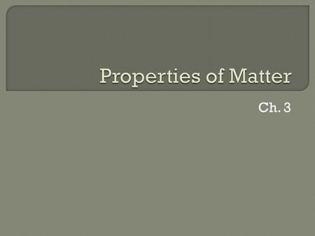 "Ch. 3.  Matter is anything that: a) has mass, and b) takes up space  Mass = a measure of the amount of ""stuff"" (or material) the object contains (don't."