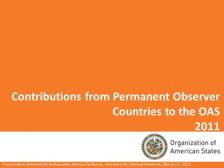 Contributions from Permanent Observer Countries to the OAS 2011 Presentation delivered by Ambassador Alfonso Quiñonez, Secretary for External Relations,