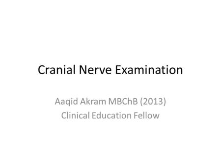 Cranial Nerve Examination Aaqid Akram MBChB (2013) Clinical Education Fellow.