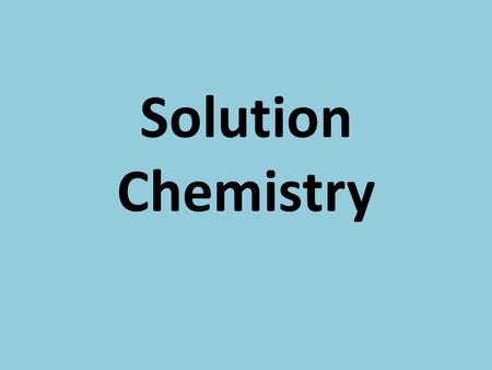 Solution Chemistry. Solutions Homogeneous mixtures of substances composed of at least one solute and one solvent.
