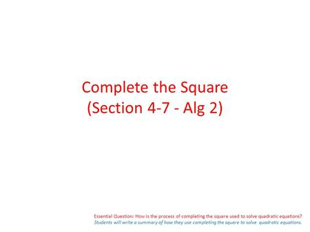 Essential Question: How is the process of completing the square used to solve quadratic equations? Students will write a summary of how they use completing.