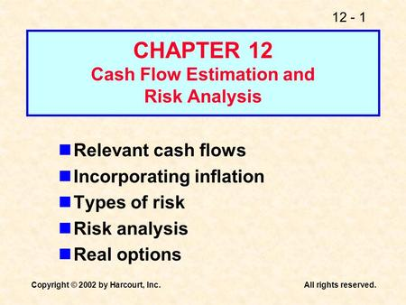 12 - 1 Copyright © 2002 by Harcourt, Inc.All rights reserved. CHAPTER 12 Cash Flow Estimation and Risk Analysis Relevant cash flows Incorporating inflation.