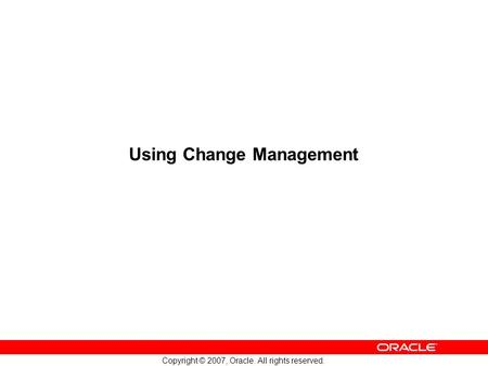 Copyright © 2007, Oracle. All rights reserved. Using Change Management.