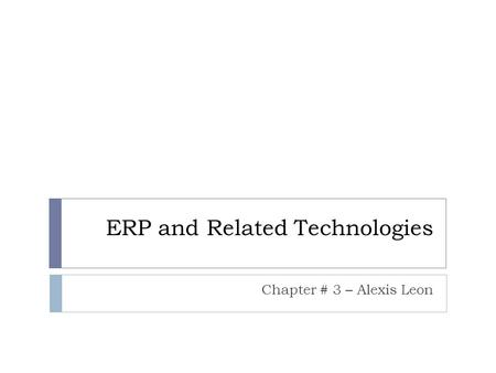 ERP and Related Technologies Chapter # 3 – Alexis Leon.