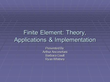 Finite Element: Theory, Applications & Implementation Presented By: Arthur Anconetani Barbara Gault Ryan Whitney.