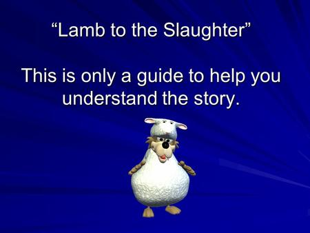"""Lamb to the Slaughter"" This is only a guide to help you understand the story."