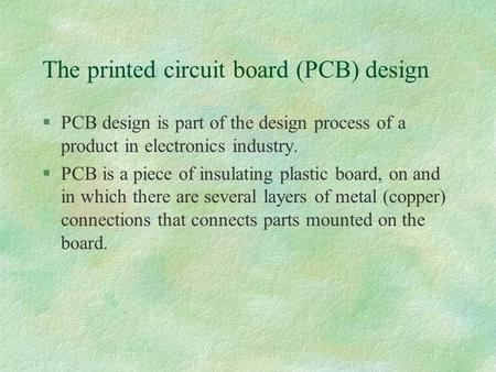 The printed circuit board (PCB) design §PCB design is part of the design process of a product in electronics industry. §PCB is a piece of insulating plastic.