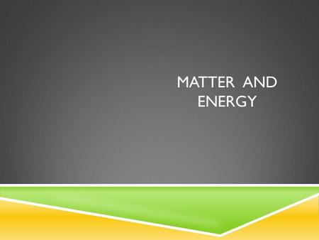 MATTER AND ENERGY. MATTER  Matter is anything that has mass and volume  Two forms of matter  Pure Substances  Mixtures.