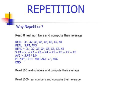 Why Repetition? Read 8 real numbers and compute their average REAL X1, X2, X3, X4, X5, X6, X7, X8 REAL SUM, AVG READ *, X1, X2, X3, X4, X5, X6, X7, X8.