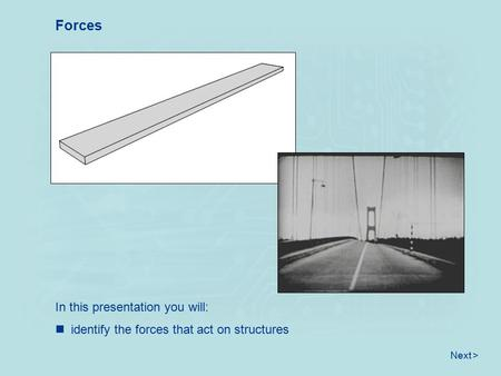 Identify the forces that act on structures Forces Next > In this presentation you will: