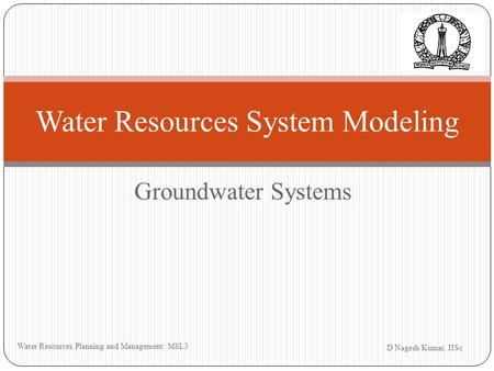 Groundwater Systems D Nagesh Kumar, IISc Water Resources Planning and Management: M8L3 Water Resources System Modeling.