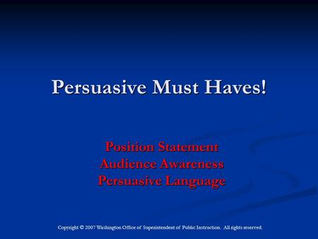 Copyright © 2007 Washington Office of Superintendent of Public Instruction. All rights reserved. Persuasive Must Haves! Position Statement Audience Awareness.