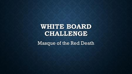 WHITE BOARD CHALLENGE Masque of the Red Death. WHAT DO YOU THINK MASQUE OF THE RED DEATH WILL BE ABOUT, BASED ON THE NAME OF THE STORY?