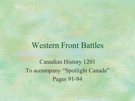 "Western Front Battles Canadian History 1201 To accompany ""Spotlight Canada"" Pages 91-94."