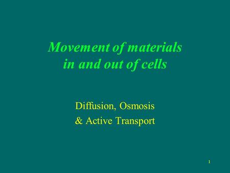 1 Movement of materials in and out of cells Diffusion, Osmosis & Active Transport.