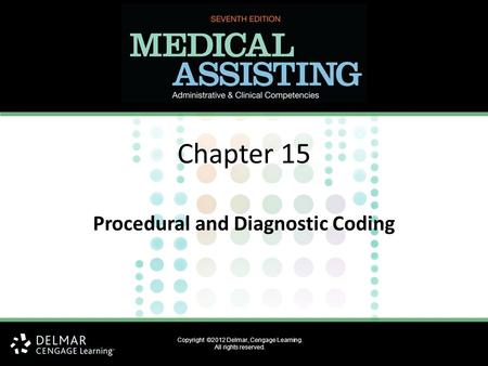 Copyright ©2012 Delmar, Cengage Learning. All rights reserved. Chapter 15 Procedural and Diagnostic Coding.