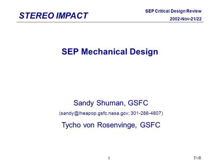STEREO IMPACT SEP Critical Design Review 2002-Nov-21/22 TvR1 SEP Mechanical Design Sandy Shuman, GSFC 301-286-4807) Tycho.
