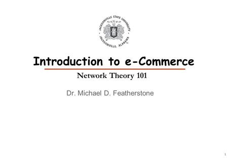 1 Dr. Michael D. Featherstone Introduction to e-Commerce Network Theory 101.