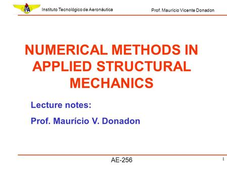 1 Instituto Tecnológico de Aeronáutica Prof. Maurício Vicente Donadon AE-256 NUMERICAL METHODS IN APPLIED STRUCTURAL MECHANICS Lecture notes: Prof. Maurício.