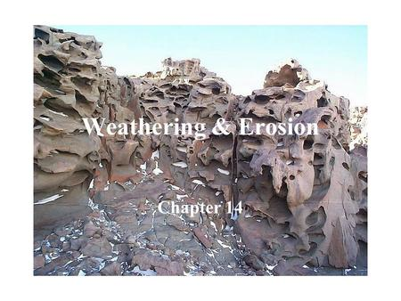 Weathering & Erosion Chapter 14. Weathering Natural process by which atmospheric and environmental agents change, disintegrate, and decompose rocks Wind,
