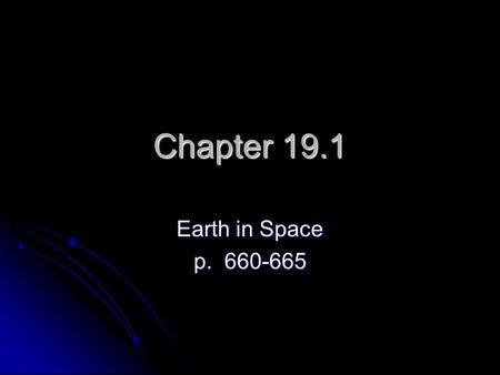 Chapter 19.1 Earth in Space p. 660-665. The Past: At one time people thought the Earth was the center of the universe. They believed Earth stood still.