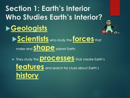 Section 1: Earth's Interior Who Studies Earth's Interior?  Geologists  Scientists who study the forces that make and shape planet Earth.  They study.