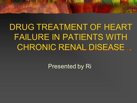 DRUG TREATMENT OF HEART FAILURE IN PATIENTS WITH CHRONIC RENAL DISEASE Presented by Ri.