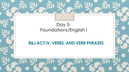 R&J ACT IV, VERBS, AND VERB PHRASES Day 5- Foundations/English I.