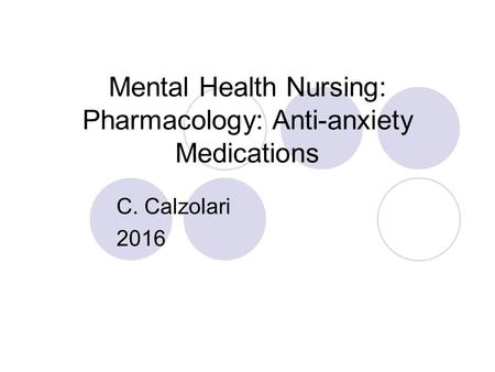 Mental Health Nursing: Pharmacology: Anti-anxiety Medications C. Calzolari 2016.