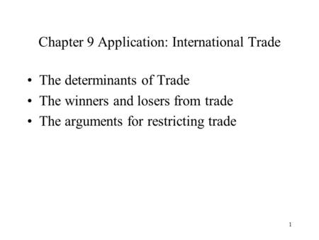 1 Chapter 9 Application: International Trade The determinants of Trade The winners and losers from trade The arguments for restricting trade.