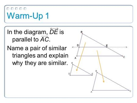Warm-Up 1 In the diagram, DE is parallel to AC. Name a pair of similar triangles and explain why they are similar.