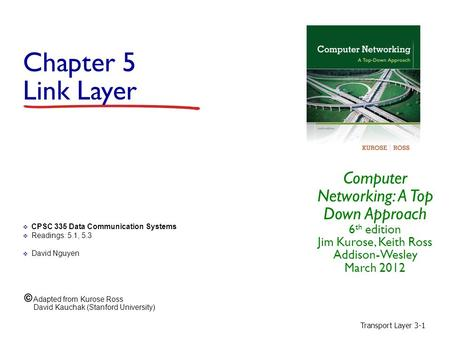 Transport Layer 3-1 Chapter 5 Link Layer Computer Networking: A Top Down Approach 6 th edition Jim Kurose, Keith Ross Addison-Wesley March 2012  CPSC.