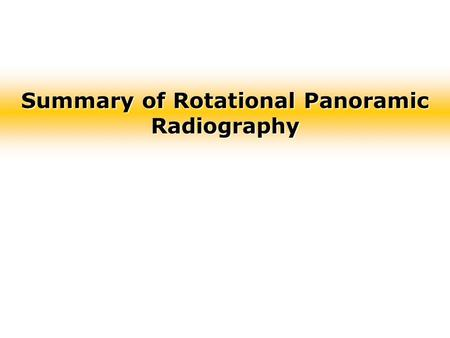Summary of Rotational Panoramic Radiography. Theory of Rotational Panoramic Radiography Panoramic Radiography –Unique in that the focus of the horizontal.