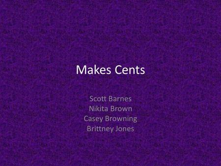 Makes Cents Scott Barnes Nikita Brown Casey Browning Brittney Jones.