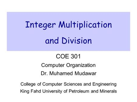 Integer Multiplication and Division COE 301 Computer Organization Dr. Muhamed Mudawar College of Computer Sciences and Engineering King Fahd University.