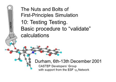 "The Nuts and Bolts of First-Principles Simulation Durham, 6th-13th December 2001 10: Testing Testing. Basic procedure to ""validate"" calculations CASTEP."