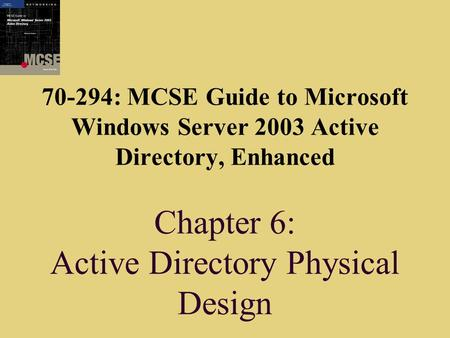 70-294: MCSE Guide to Microsoft Windows Server 2003 Active Directory, Enhanced Chapter 6: Active Directory Physical Design.